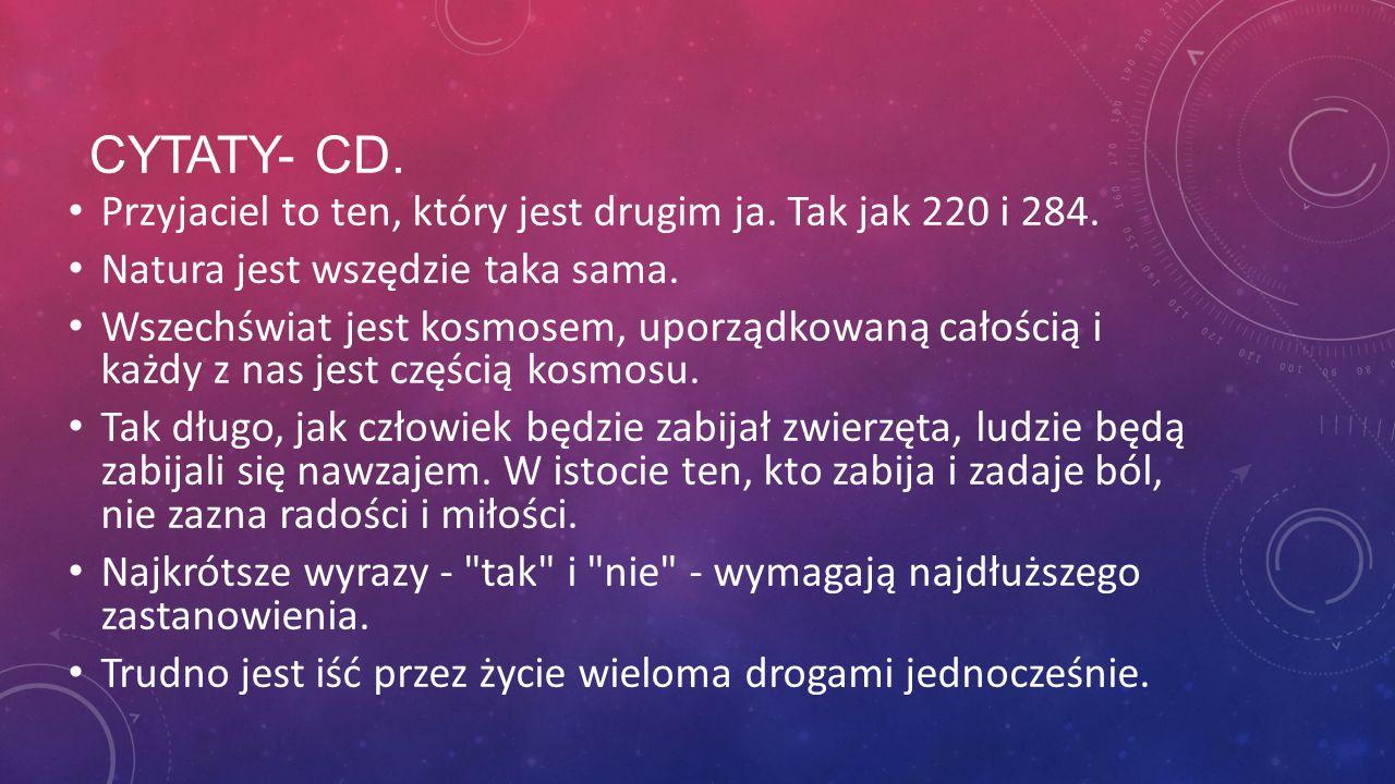 CYTATY- CD. Przyjaciel to ten, który jest drugim ja. Tak jak 220 i 284. Natura jest wszędzie taka sama. Wszechświat jest kosmosem, uporządkowaną całoś