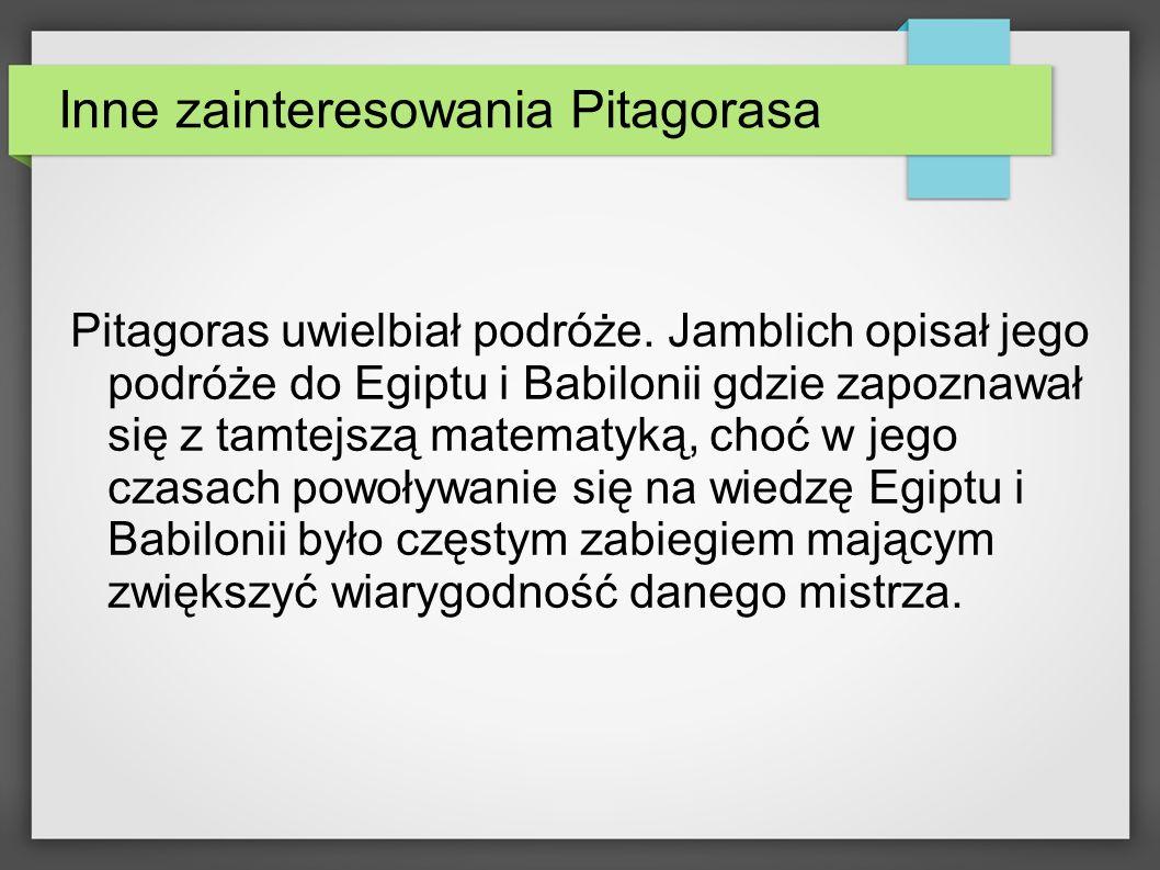 Inne zainteresowania Pitagorasa Pitagoras uwielbiał podróże. Jamblich opisał jego podróże do Egiptu i Babilonii gdzie zapoznawał się z tamtejszą matem
