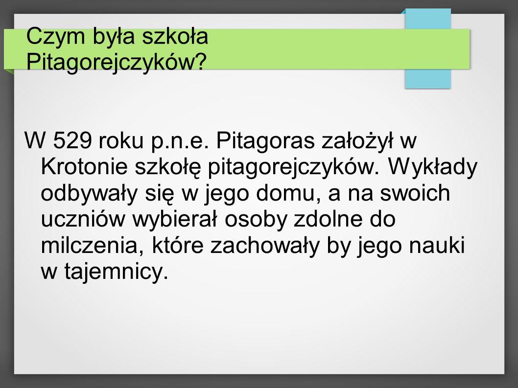 Czym była szkoła Pitagorejczyków? W 529 roku p.n.e. Pitagoras założył w Krotonie szkołę pitagorejczyków. Wykłady odbywały się w jego domu, a na swoich