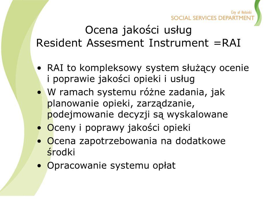 Ocena jakości usług Resident Assesment Instrument =RAI RAI to kompleksowy system służący ocenie i poprawie jakości opieki i usług W ramach systemu różne zadania, jak planowanie opieki, zarządzanie, podejmowanie decyzji są wyskalowane Oceny i poprawy jakości opieki Ocena zapotrzebowania na dodatkowe środki Opracowanie systemu opłat