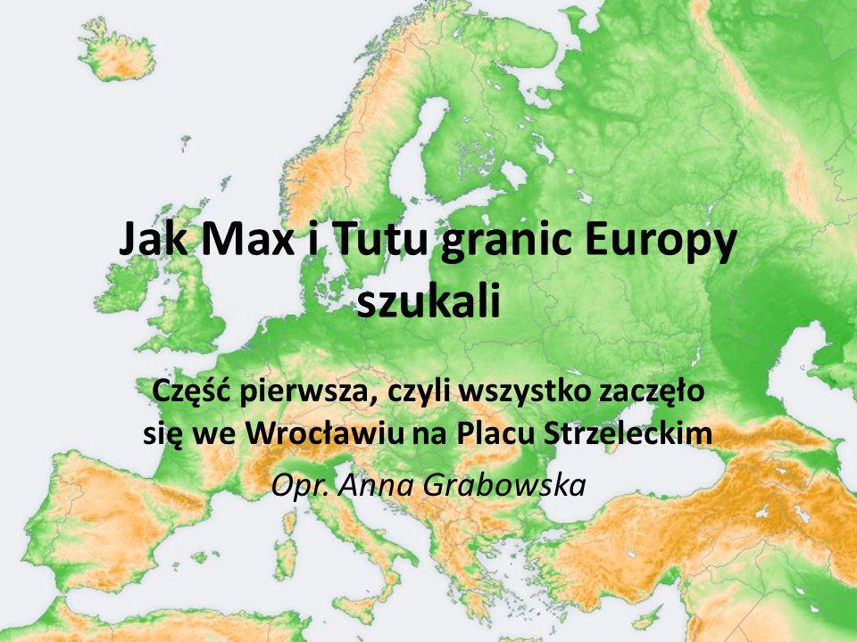 Jak Max i Tutu granic Europy szukali Część pierwsza, czyli wszystko zaczęło się we Wrocławiu na Placu Strzeleckim Opr.