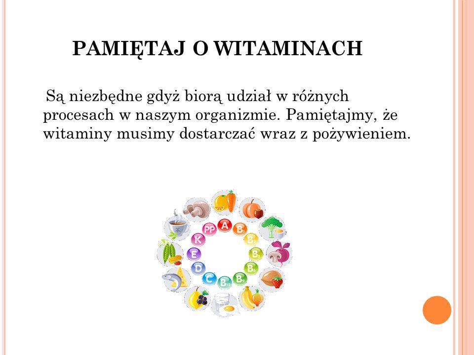PAMIĘTAJ O WITAMINACH Są niezbędne gdyż biorą udział w różnych procesach w naszym organizmie.