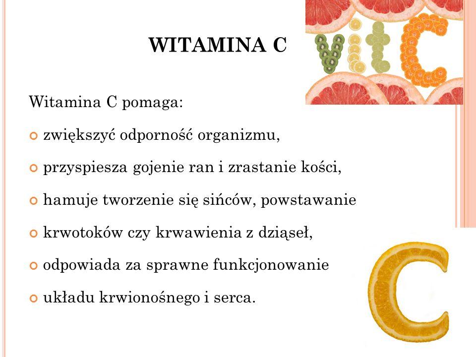 WITAMINA C Witamina C pomaga: zwiększyć odporność organizmu, przyspiesza gojenie ran i zrastanie kości, hamuje tworzenie się sińców, powstawanie krwotoków czy krwawienia z dziąseł, odpowiada za sprawne funkcjonowanie układu krwionośnego i serca.
