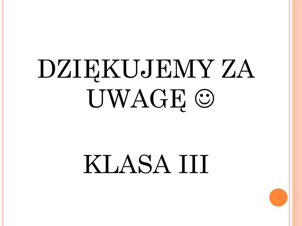 DZIĘKUJEMY ZA UWAGĘ KLASA III