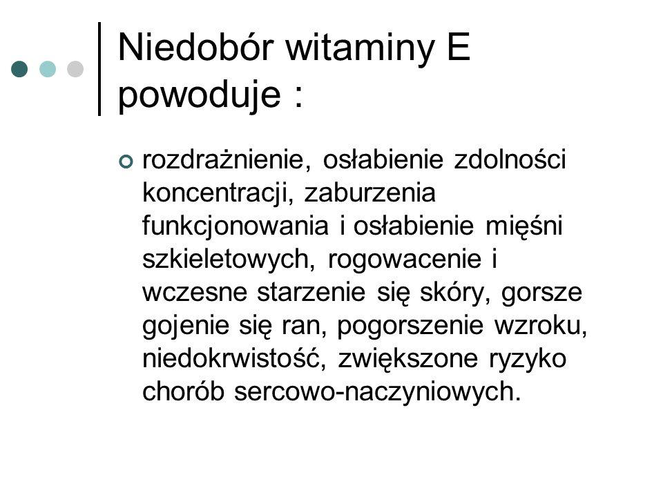 Niedobór witaminy E powoduje : rozdrażnienie, osłabienie zdolności koncentracji, zaburzenia funkcjonowania i osłabienie mięśni szkieletowych, rogowace