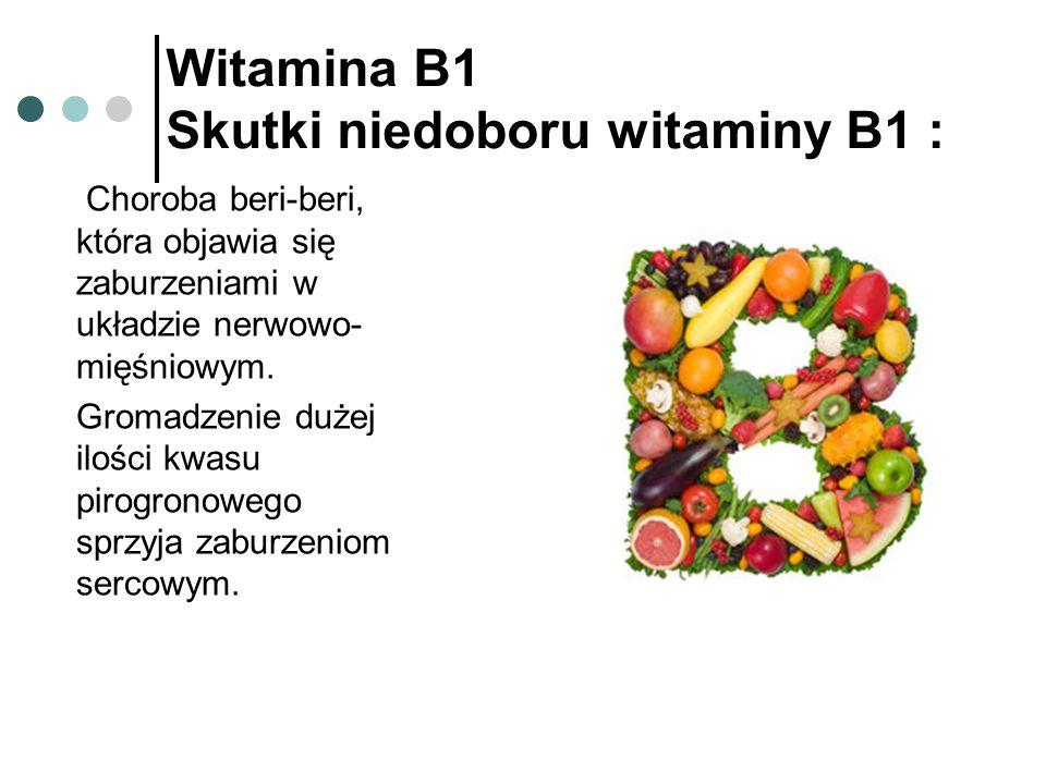 Witamina B1 Skutki niedoboru witaminy B1 : Choroba beri-beri, która objawia się zaburzeniami w układzie nerwowo- mięśniowym. Gromadzenie dużej ilości