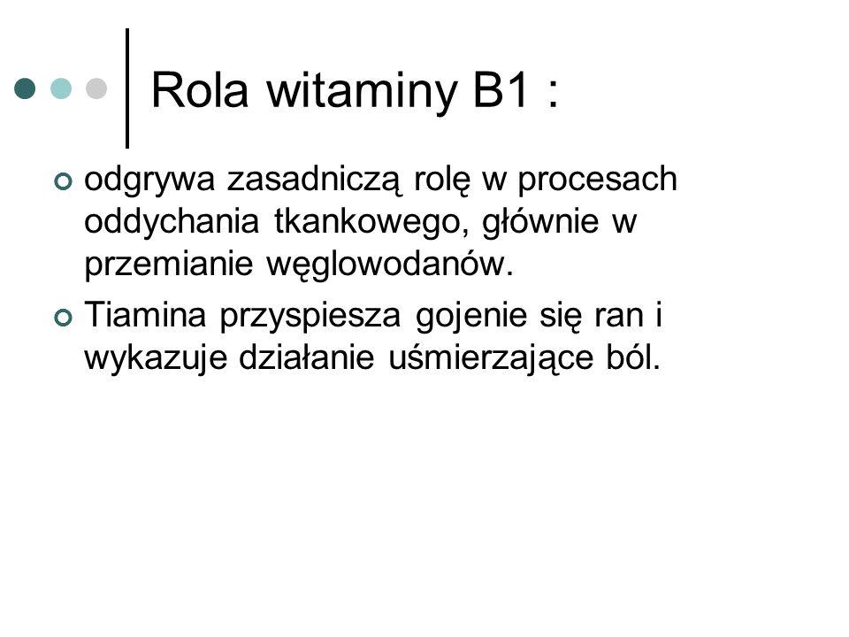 Rola witaminy B1 : odgrywa zasadniczą rolę w procesach oddychania tkankowego, głównie w przemianie węglowodanów. Tiamina przyspiesza gojenie się ran i
