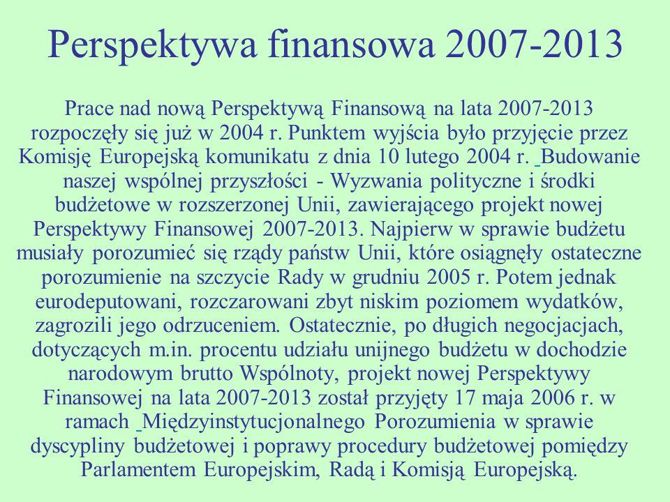 Perspektywa finansowa 2007-2013 Prace nad nową Perspektywą Finansową na lata 2007-2013 rozpoczęły się już w 2004 r. Punktem wyjścia było przyjęcie prz