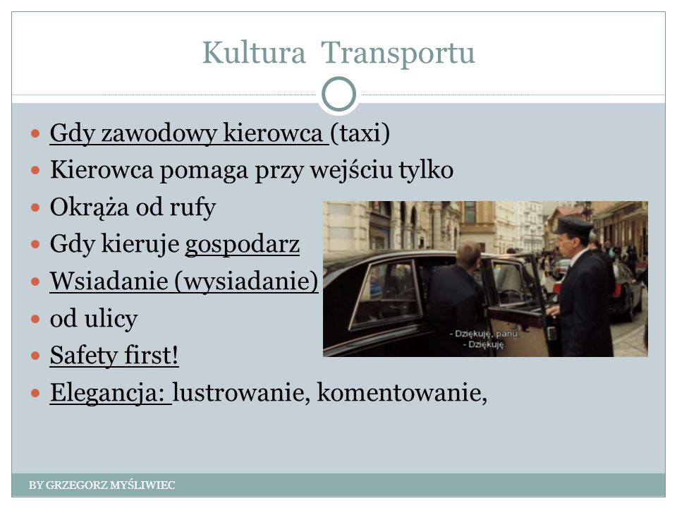 Kultura Transportu Gdy zawodowy kierowca (taxi) Kierowca pomaga przy wejściu tylko Okrąża od rufy Gdy kieruje gospodarz Wsiadanie (wysiadanie) od ulicy Safety first.