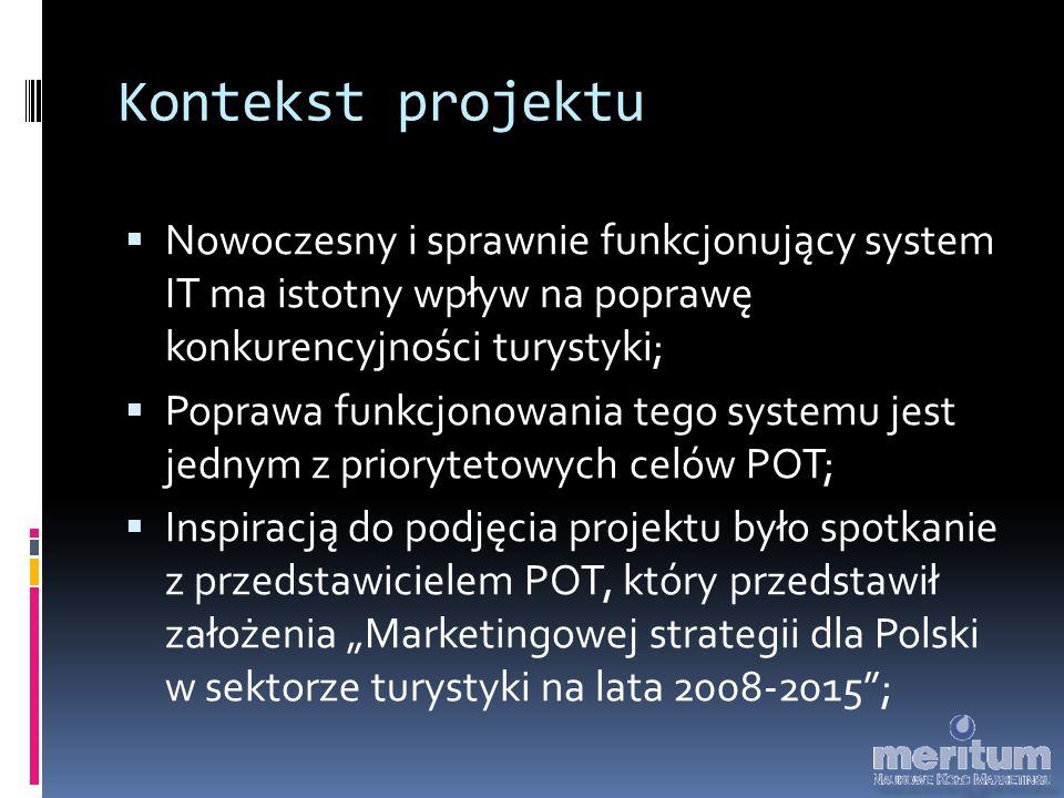 """Kontekst projektu  Nowoczesny i sprawnie funkcjonujący system IT ma istotny wpływ na poprawę konkurencyjności turystyki;  Poprawa funkcjonowania tego systemu jest jednym z priorytetowych celów POT;  Inspiracją do podjęcia projektu było spotkanie z przedstawicielem POT, który przedstawił założenia """"Marketingowej strategii dla Polski w sektorze turystyki na lata 2008-2015 ;"""