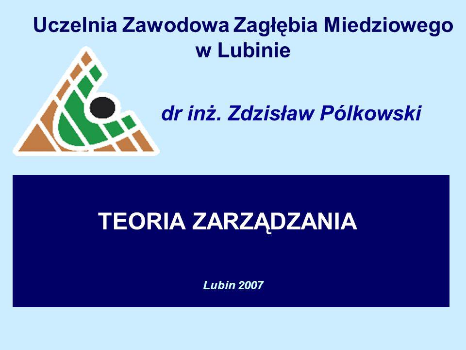 TEORIA ZARZĄDZANIA Uczelnia Zawodowa Zagłębia Miedziowego w Lubinie Lubin 2007 dr inż.