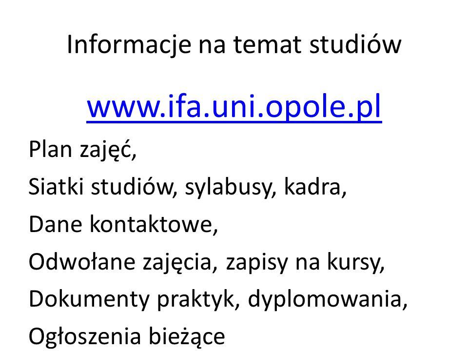 Informacje na temat studiów www.ifa.uni.opole.pl Plan zajęć, Siatki studiów, sylabusy, kadra, Dane kontaktowe, Odwołane zajęcia, zapisy na kursy, Dokumenty praktyk, dyplomowania, Ogłoszenia bieżące