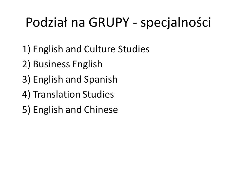 Podział na GRUPY - specjalności 1) English and Culture Studies 2) Business English 3) English and Spanish 4) Translation Studies 5) English and Chines