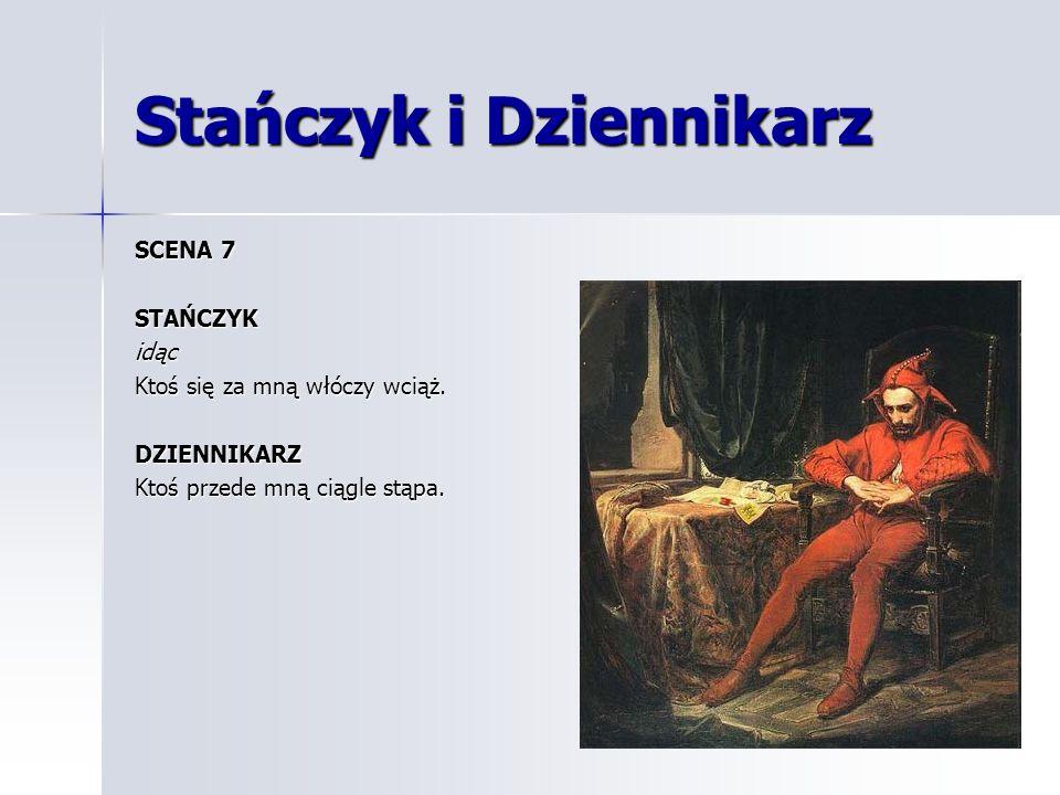 Stańczyk i Dziennikarz SCENA 7 STAŃCZYKidąc Ktoś się za mną włóczy wciąż. DZIENNIKARZ Ktoś przede mną ciągle stąpa.