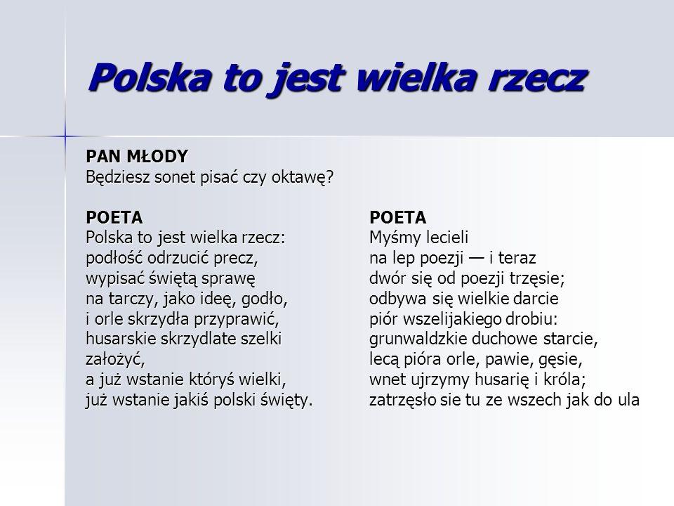 Polska to jest wielka rzecz PAN MŁODY Będziesz sonet pisać czy oktawę? POETA Polska to jest wielka rzecz: podłość odrzucić precz, wypisać świętą spraw
