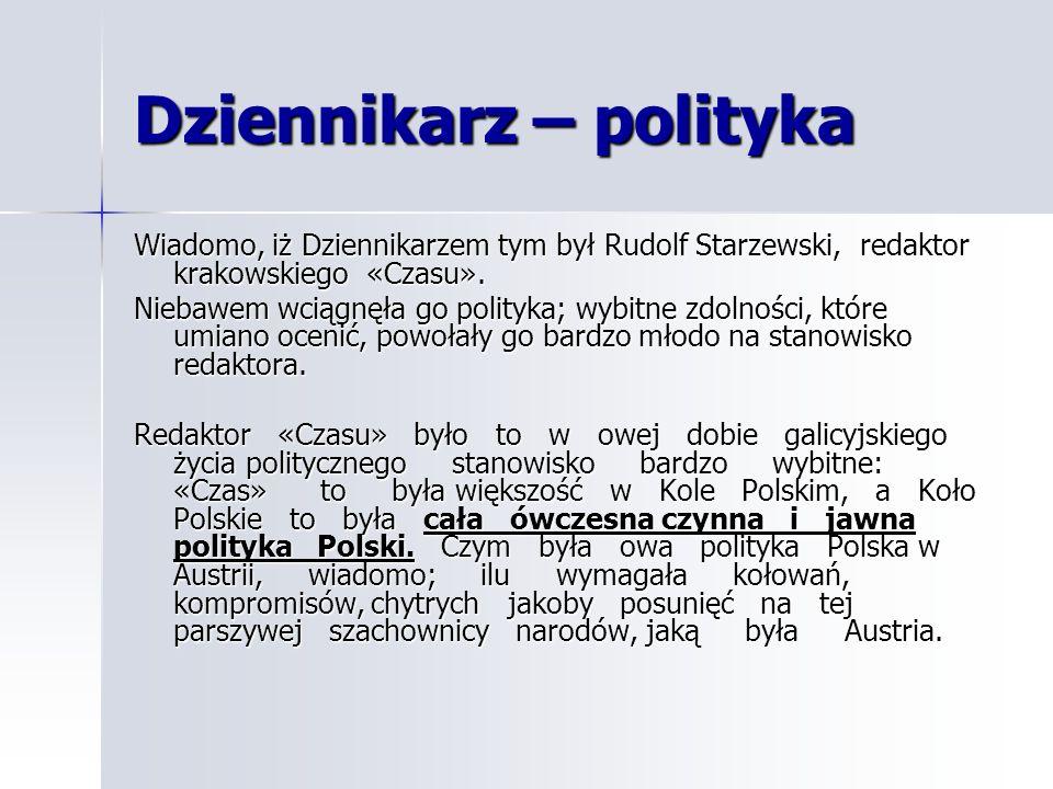 Dziennikarz – polityka Wiadomo, iż Dziennikarzem tym był Rudolf Starzewski, redaktor krakowskiego «Czasu». Niebawem wciągnęła go polityka; wybitne zdo