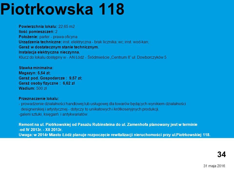 31 maja 2016 34 Piotrkowska 118 Powierzchnia lokalu: 22,65 m2 Ilość pomieszczeń: 2 Położenie: parter - prawa oficyna Urządzenia techniczne: inst.