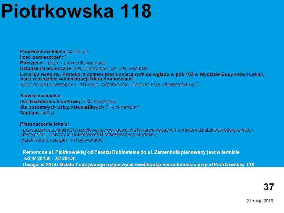31 maja 2016 37 Piotrkowska 118 Powierzchnia lokalu: 33,36 m2 Ilość pomieszczeń: 2 Położenie: I piętro - prawa oficyna parter Urządzenia techniczne: inst.