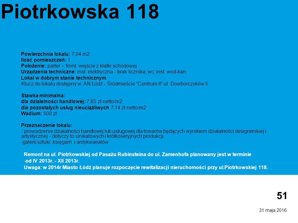 31 maja 2016 51 Piotrkowska 118 Powierzchnia lokalu: 7,04 m2 Ilość pomieszczeń: 1 Położenie: parter – front, wejście z klatki schodowej Urządzenia techniczne: inst.