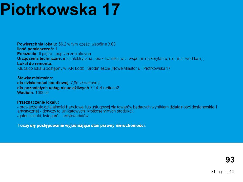 31 maja 2016 93 Piotrkowska 17 Powierzchnia lokalu: 56,2 w tym części wspólne 3,83 Ilość pomieszczeń: 1 Położenie: II piętro - poprzeczna oficyna Urządzenia techniczne: inst.