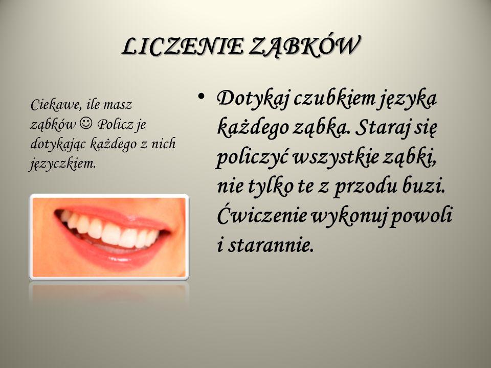 LICZENIE ZĄBKÓW Dotykaj czubkiem języka każdego ząbka.