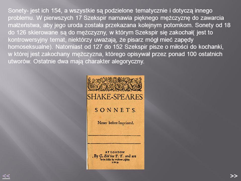 Sonety- jest ich 154, a wszystkie są podzielone tematycznie i dotyczą innego problemu. W pierwszych 17 Szekspir namawia pięknego mężczyznę do zawarcia