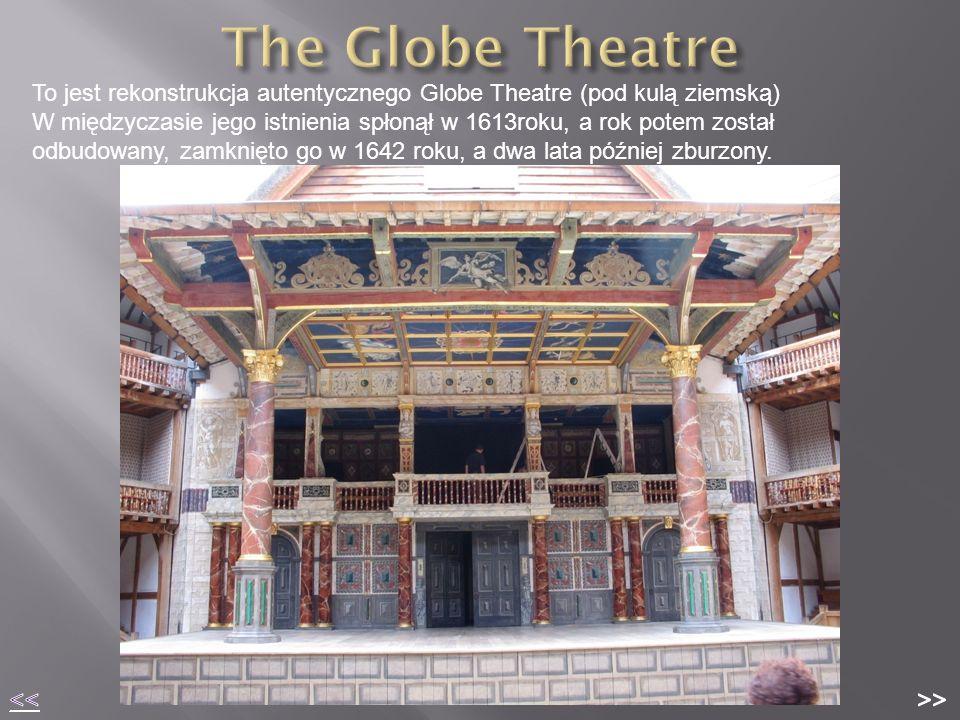 To jest rekonstrukcja autentycznego Globe Theatre (pod kulą ziemską) W międzyczasie jego istnienia spłonął w 1613roku, a rok potem został odbudowany, zamknięto go w 1642 roku, a dwa lata później zburzony.