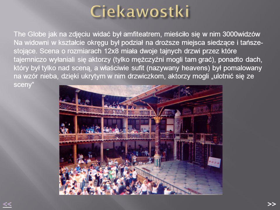 The Globe jak na zdjęciu widać był amfiteatrem, mieściło się w nim 3000widzów Na widowni w kształcie okręgu był podział na droższe miejsca siedzące i tańsze- stojące.