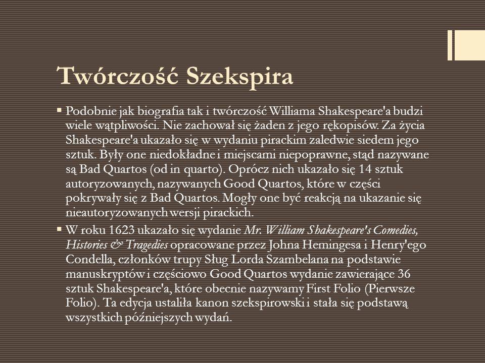 Twórczość Szekspira  Podobnie jak biografia tak i twórczość Williama Shakespeare'a budzi wiele wątpliwości. Nie zachował się żaden z jego rękopisów.