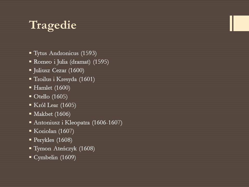 Tragedie  Tytus Andronicus (1593)  Romeo i Julia (dramat) (1595)  Juliusz Cezar (1600)  Troilus i Kresyda (1601)  Hamlet (1600)  Otello (1605) 