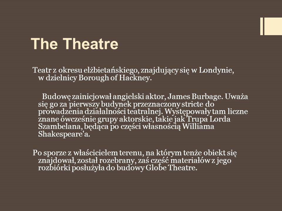 The Theatre Teatr z okresu elżbietańskiego, znajdujący się w Londynie, w dzielnicy Borough of Hackney. Budowę zainicjował angielski aktor, James Burba