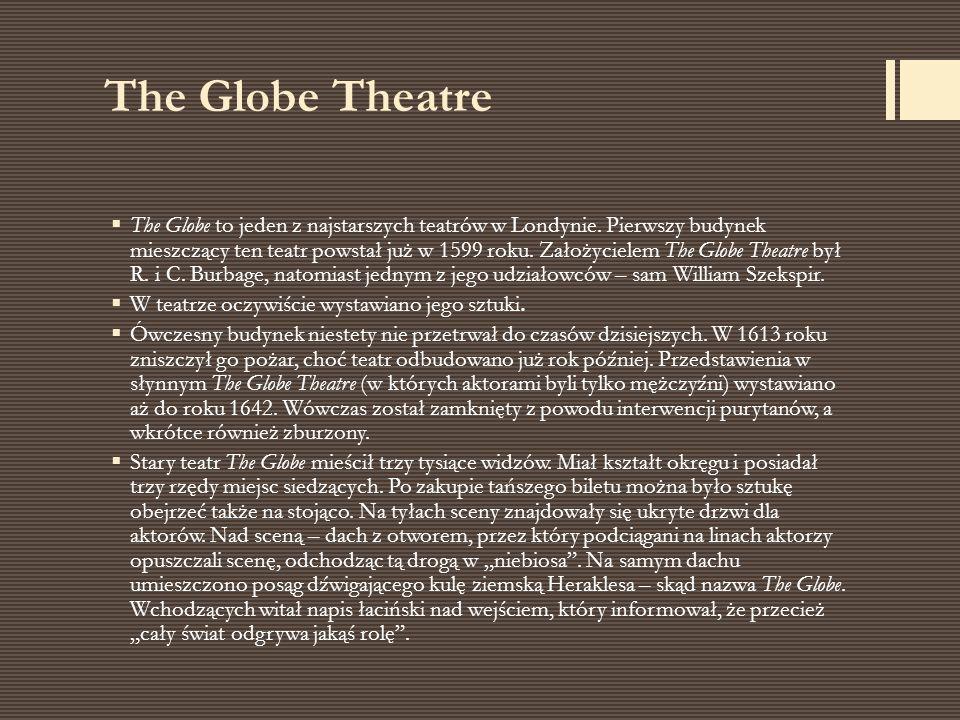 The Globe Theatre  The Globe to jeden z najstarszych teatrów w Londynie. Pierwszy budynek mieszczący ten teatr powstał już w 1599 roku. Założycielem