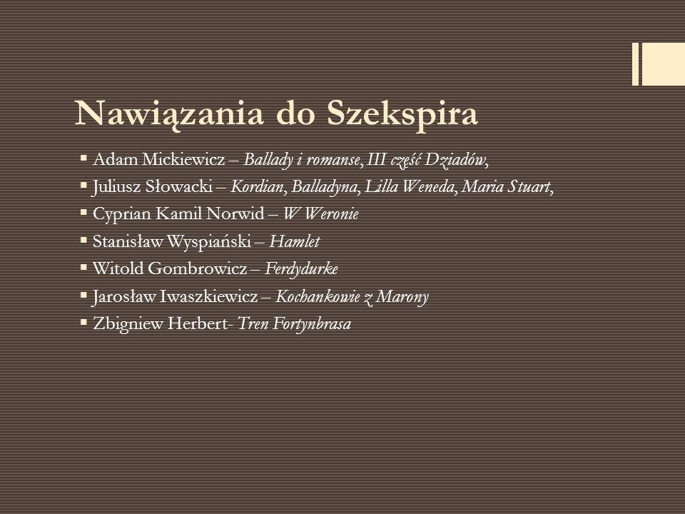 Nawiązania do Szekspira  Adam Mickiewicz – Ballady i romanse, III część Dziadów,  Juliusz Słowacki – Kordian, Balladyna, Lilla Weneda, Maria Stuart,
