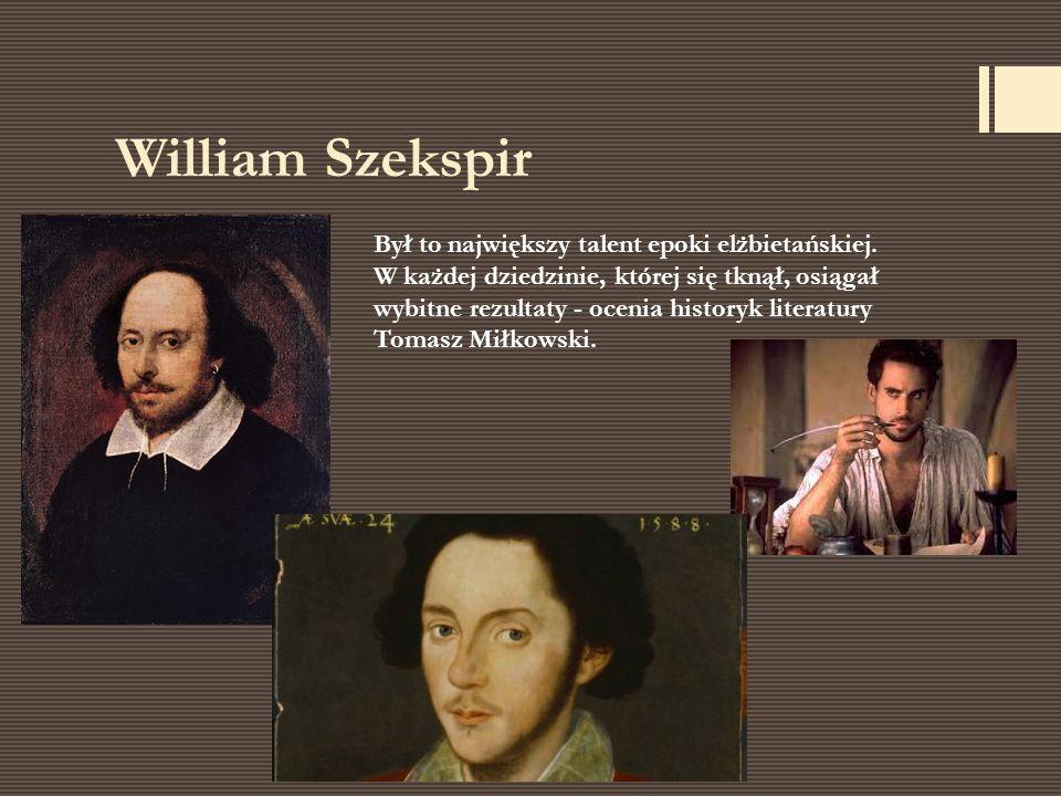 William Szekspir Był to największy talent epoki elżbietańskiej. W każdej dziedzinie, której się tknął, osiągał wybitne rezultaty - ocenia historyk lit