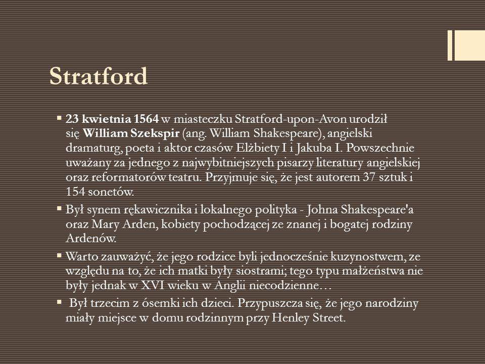 Stratford  23 kwietnia 1564 w miasteczku Stratford-upon-Avon urodził się William Szekspir (ang. William Shakespeare), angielski dramaturg, poeta i ak