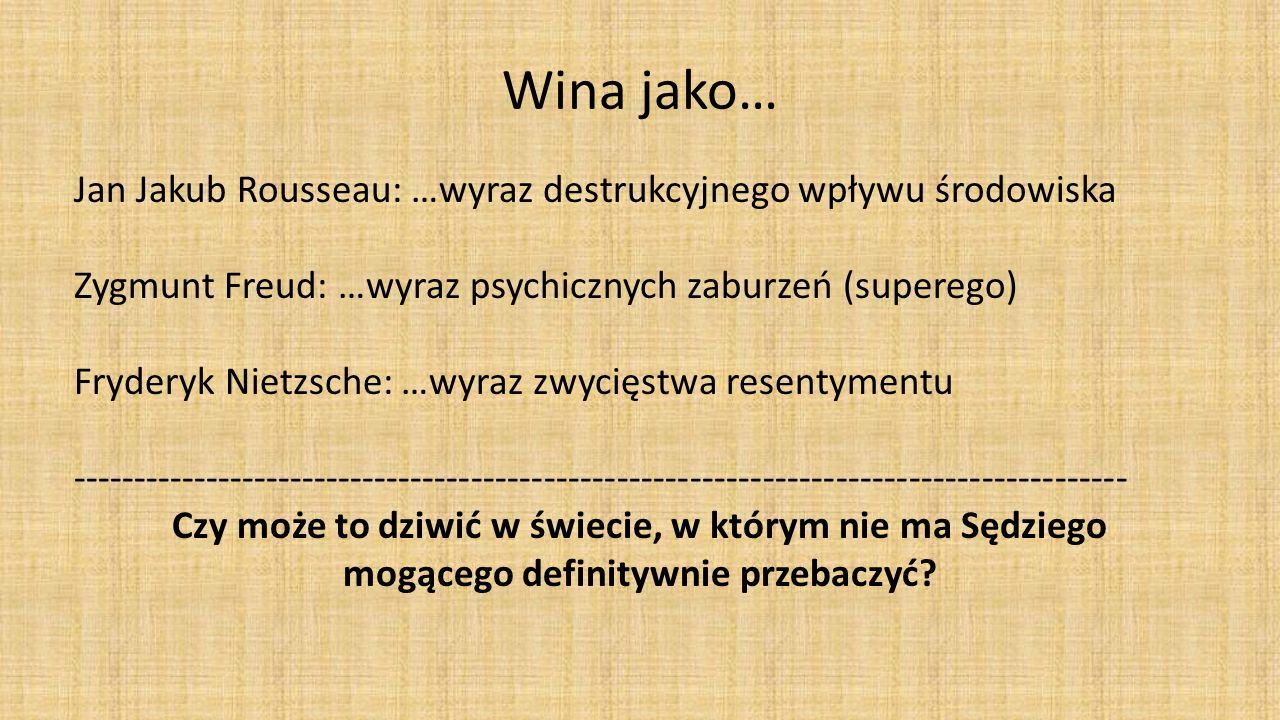 Wina jako… Jan Jakub Rousseau: …wyraz destrukcyjnego wpływu środowiska Zygmunt Freud: …wyraz psychicznych zaburzeń (superego) Fryderyk Nietzsche: …wyraz zwycięstwa resentymentu --------------------------------------------------------------------------------------- Czy może to dziwić w świecie, w którym nie ma Sędziego mogącego definitywnie przebaczyć