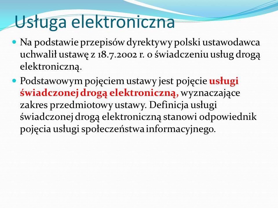 Usługa elektroniczna Przesłanki: 1) wykonanie usługi powinno nastąpić bez jednoczesnej obecności stron, 2) wykonanie usługi powinno nastąpić przez wysłanie i odbieranie danych za pomocą systemów teleinformatycznych (nieistotny jest natomiast sposób zawarcia umowy), 3) usługa powinna być świadczona na indywidualne żądanie stron, 4) nadawanie, odbieranie i transmitowanie danych w ramach usługi świadczonej drogą elektroniczną powinno nastąpić za pośrednictwem sieci telekomunikacyjnych w rozumieniu ustawy - Prawo telekomunikacyjne.