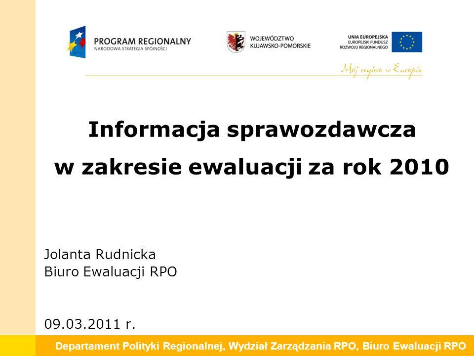 Departament Polityki Regionalnej, Wydział Zarządzania RPO, Biuro Ewaluacji RPO Informacja sprawozdawcza w zakresie ewaluacji za rok 2010 Jolanta Rudnicka Biuro Ewaluacji RPO 09.03.2011 r.