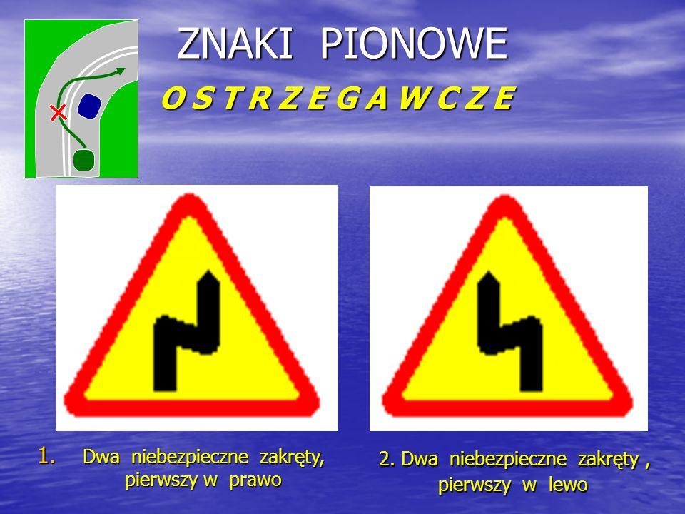 ZNAKI PIONOWE O S T R Z E G A W C Z E 1. D wa niebezpieczne zakręty, pierwszy w prawo 2.