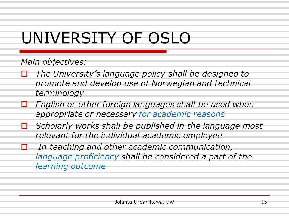 UNIVERSITY OF OSLO Main objectives:  The University's language policy shall be designed to promote and develop use of Norwegian and technical terminology  English or other foreign languages shall be used when appropriate or necessary for academic reasons  Scholarly works shall be published in the language most relevant for the individual academic employee  In teaching and other academic communication, language proficiency shall be considered a part of the learning outcome Jolanta Urbanikowa, UW15