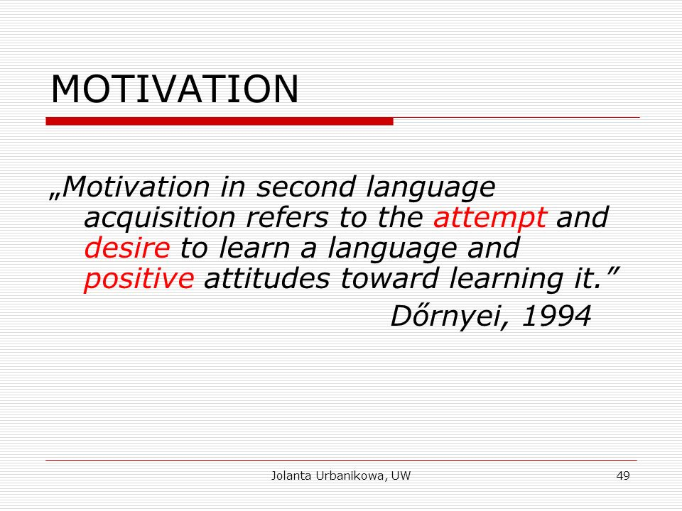 "MOTIVATION ""Motivation in second language acquisition refers to the attempt and desire to learn a language and positive attitudes toward learning it. Dőrnyei, 1994 Jolanta Urbanikowa, UW49"