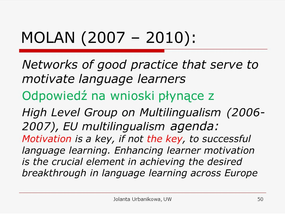 MOLAN (2007 – 2010): Networks of good practice that serve to motivate language learners Odpowiedź na wnioski płynące z High Level Group on Multilingualism (2006- 2007), EU multilingualism agenda: Motivation is a key, if not the key, to successful language learning.