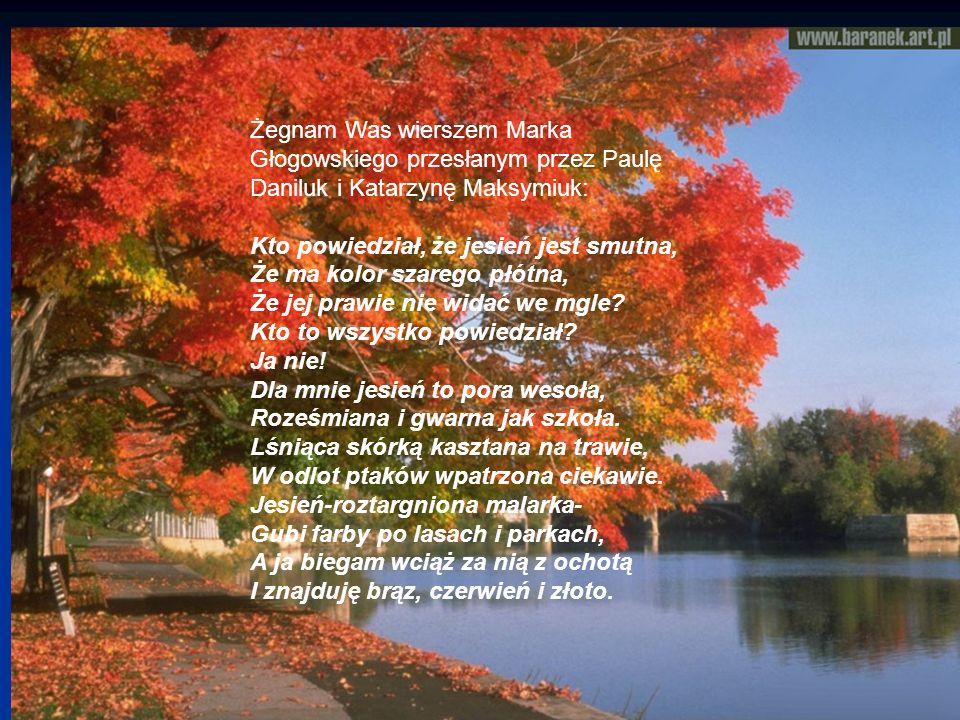 Żegnam Was wierszem Marka Głogowskiego przesłanym przez Paulę Daniluk i Katarzynę Maksymiuk: Kto powiedział, że jesień jest smutna, Że ma kolor szareg