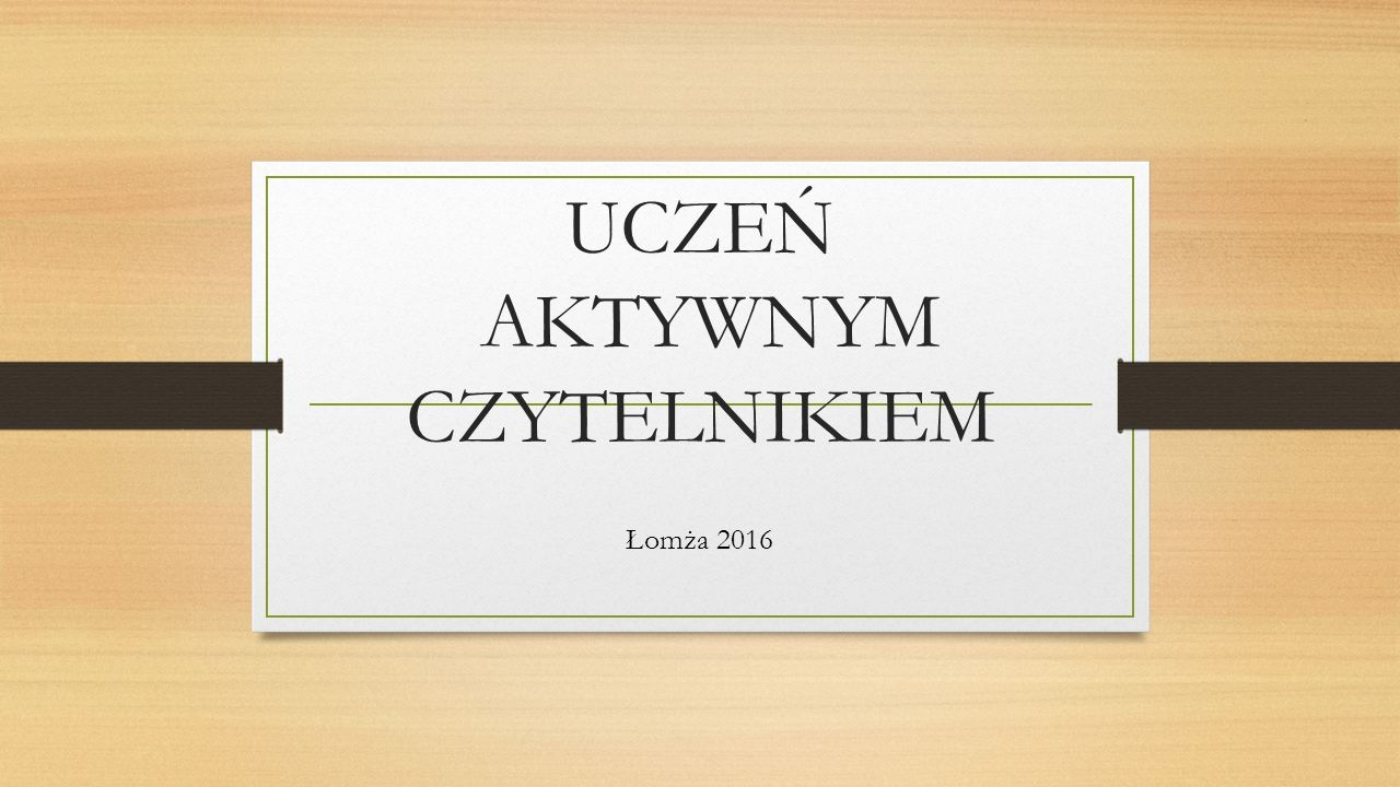 UCZEŃ AKTYWNYM CZYTELNIKIEM Łomża 2016