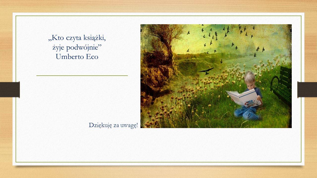 """""""Kto czyta książki, żyje podwójnie Umberto Eco Dziękuję za uwagę!"""