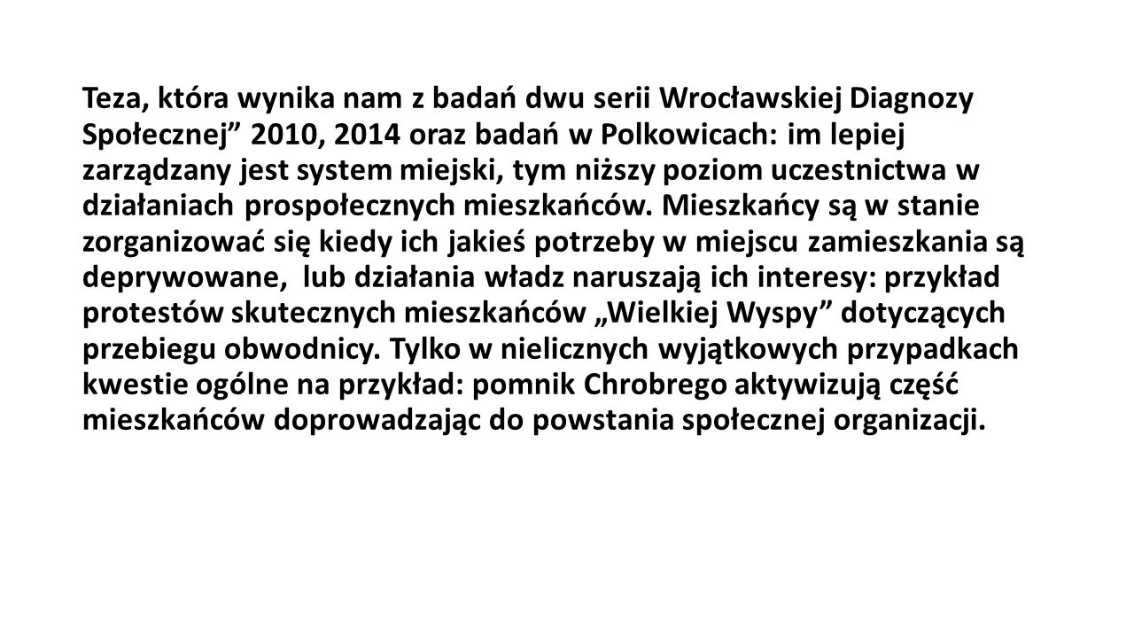 Teza, która wynika nam z badań dwu serii Wrocławskiej Diagnozy Społecznej 2010, 2014 oraz badań w Polkowicach: im lepiej zarządzany jest system miejski, tym niższy poziom uczestnictwa w działaniach prospołecznych mieszkańców.