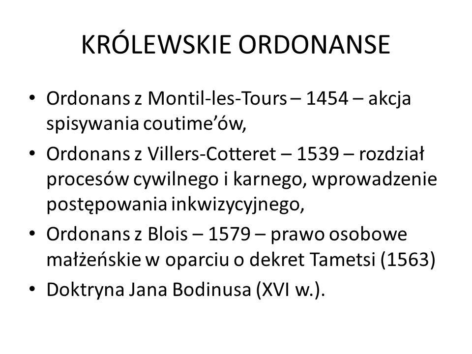 KRÓLEWSKIE ORDONANSE Ordonans z Montil-les-Tours – 1454 – akcja spisywania coutime'ów, Ordonans z Villers-Cotteret – 1539 – rozdział procesów cywilnego i karnego, wprowadzenie postępowania inkwizycyjnego, Ordonans z Blois – 1579 – prawo osobowe małżeńskie w oparciu o dekret Tametsi (1563) Doktryna Jana Bodinusa (XVI w.).