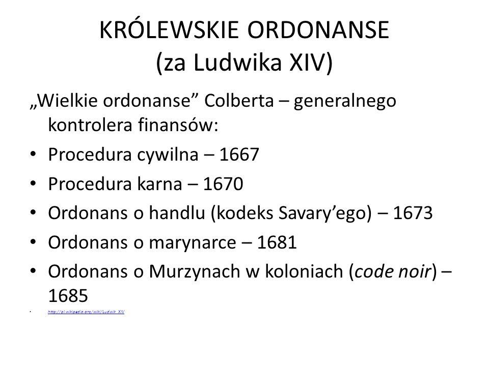 """KRÓLEWSKIE ORDONANSE (za Ludwika XIV) """"Wielkie ordonanse Colberta – generalnego kontrolera finansów: Procedura cywilna – 1667 Procedura karna – 1670 Ordonans o handlu (kodeks Savary'ego) – 1673 Ordonans o marynarce – 1681 Ordonans o Murzynach w koloniach (code noir) – 1685 http://pl.wikipedia.org/wiki/Ludwik_XIV"""