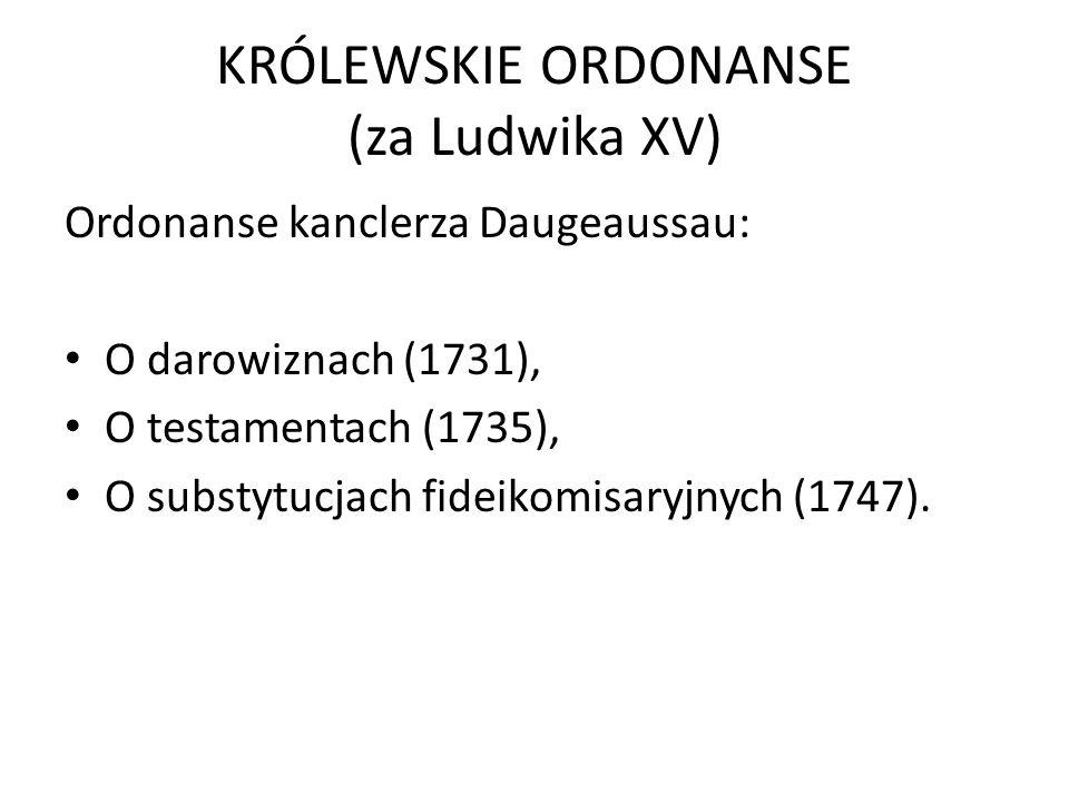KRÓLEWSKIE ORDONANSE (za Ludwika XV) Ordonanse kanclerza Daugeaussau: O darowiznach (1731), O testamentach (1735), O substytucjach fideikomisaryjnych (1747).