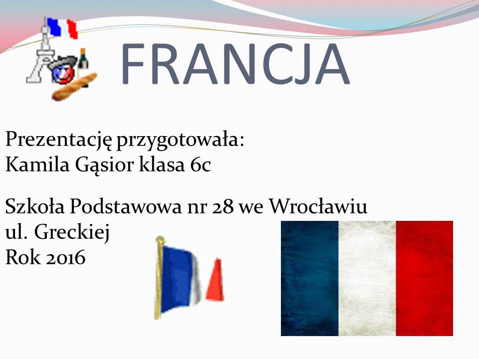 FRANCJA Prezentację przygotowała: Kamila Gąsior klasa 6c Szkoła Podstawowa nr 28 we Wrocławiu ul.